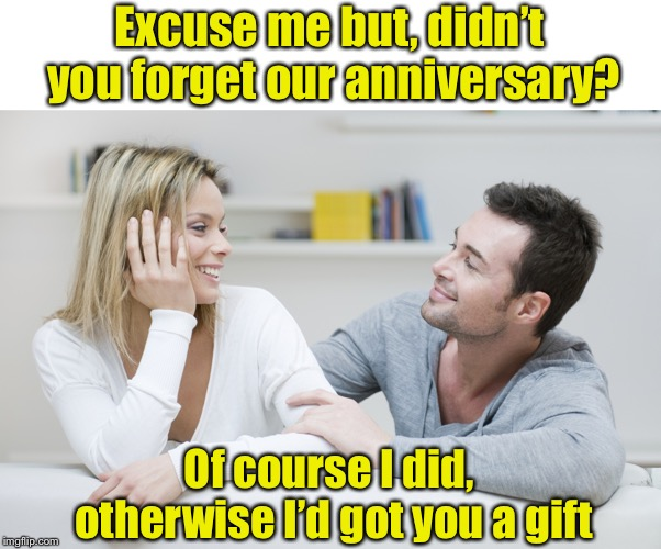 Wait, what? | Excuse me but, didn't you forget our anniversary? Of course I did, otherwise I'd got you a gift | image tagged in couple,anniversary | made w/ Imgflip meme maker
