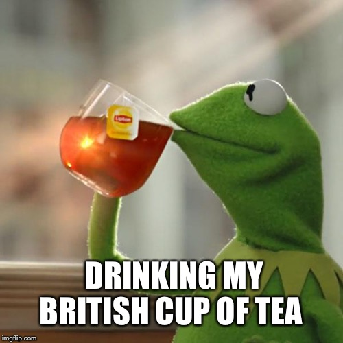 But That's None Of My Business |  DRINKING MY BRITISH CUP OF TEA | image tagged in memes,but thats none of my business,kermit the frog | made w/ Imgflip meme maker