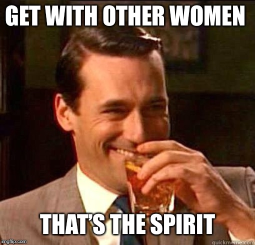 Laughing Don Draper | GET WITH OTHER WOMEN THAT'S THE SPIRIT | image tagged in laughing don draper | made w/ Imgflip meme maker