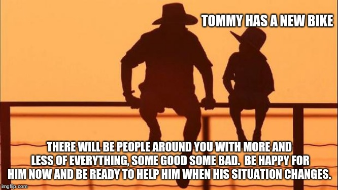 Cowboy wisdom, friendship requires perspective. | TOMMY HAS A NEW BIKE THERE WILL BE PEOPLE AROUND YOU WITH MORE AND LESS OF EVERYTHING, SOME GOOD SOME BAD.  BE HAPPY FOR HIM NOW AND BE READ | image tagged in cowboy father and son,cowboy wisdom,friendship,prespective,be there for each other | made w/ Imgflip meme maker