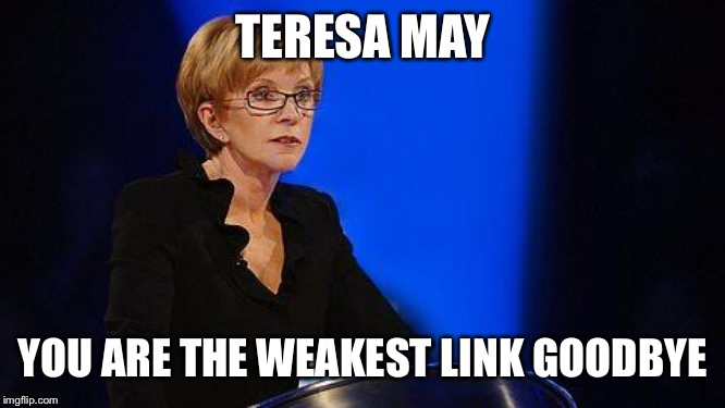 weakest link | TERESA MAY YOU ARE THE WEAKEST LINK GOODBYE | image tagged in weakest link | made w/ Imgflip meme maker