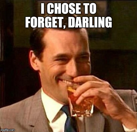 man laughing scotch glass | I CHOSE TO FORGET, DARLING | image tagged in man laughing scotch glass | made w/ Imgflip meme maker