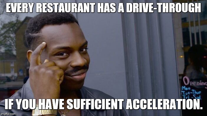 Roll Safe Think About It | EVERY RESTAURANT HAS A DRIVE-THROUGH IF YOU HAVE SUFFICIENT ACCELERATION. | image tagged in memes,roll safe think about it,restaurant,drive thru,driving,cars | made w/ Imgflip meme maker