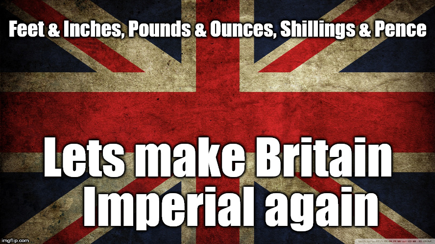 Make Britain Imperial again | Feet & Inches, Pounds & Ounces, Shillings & Pence Lets make Britain   Imperial again | image tagged in union jack,brexit,brexiteers,brexit party,farage,funny | made w/ Imgflip meme maker