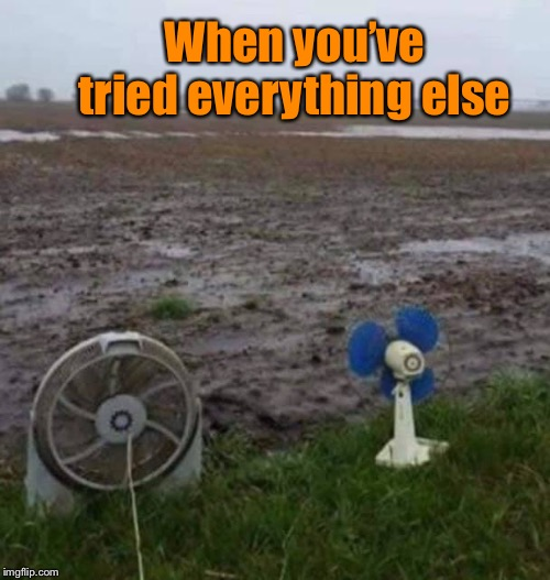 The rains come down and the floods come up! | When you've tried everything else | image tagged in flooding,fans,farming,mud,wet,funny meme | made w/ Imgflip meme maker