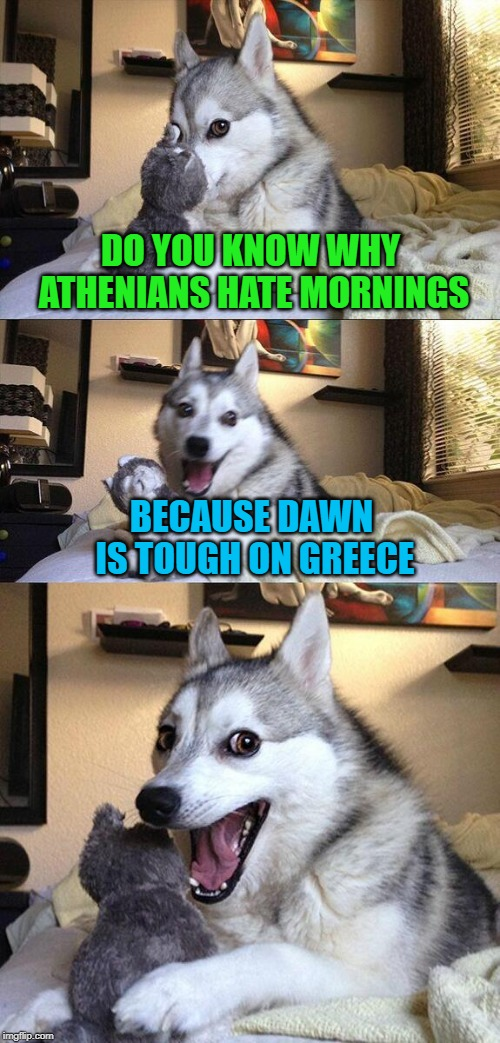 I am not a morning person! |  DO YOU KNOW WHY ATHENIANS HATE MORNINGS; BECAUSE DAWN IS TOUGH ON GREECE | image tagged in memes,bad pun dog,dawn,funny,tough on greece | made w/ Imgflip meme maker