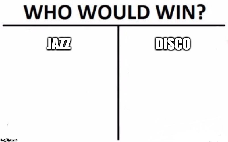 Who Would Win? | JAZZ DISCO | image tagged in memes,who would win,jazz,disco,music,battle | made w/ Imgflip meme maker