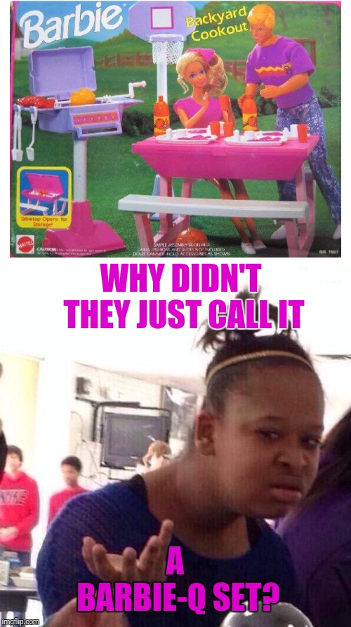 WHY DIDN'T THEY JUST CALL IT; A BARBIE-Q SET? | image tagged in memes,black girl wat | made w/ Imgflip meme maker