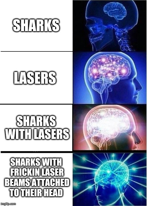 Expanding Brain Meme |  SHARKS; LASERS; SHARKS WITH LASERS; SHARKS WITH FRICKIN LASER BEAMS ATTACHED TO THEIR HEAD | image tagged in memes,expanding brain | made w/ Imgflip meme maker