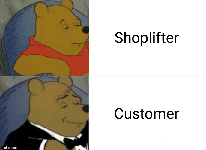 Tuxedo Winnie The Pooh Meme | Shoplifter Customer | image tagged in memes,tuxedo winnie the pooh,retail | made w/ Imgflip meme maker