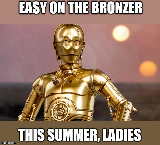 C-3PO on the beach | EASY ON THE BRONZER THIS SUMMER, LADIES | image tagged in star wars,too much makeup | made w/ Imgflip meme maker