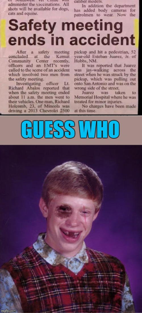 Safety, safety nowhere | GUESS WHO | image tagged in beat-up bad luck brian,memes,funny,safety,x x everywhere,44colt | made w/ Imgflip meme maker