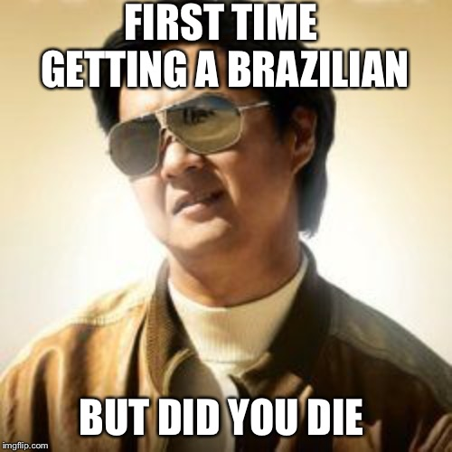 But did you die? | FIRST TIME GETTING A BRAZILIAN BUT DID YOU DIE | image tagged in but did you die | made w/ Imgflip meme maker