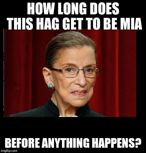 Like, seriously? |  HOW LONG DOES THIS HAG GET TO BE MIA; BEFORE ANYTHING HAPPENS? | image tagged in evil rbg,ruth bader ginsburg,mia,missing,dead | made w/ Imgflip meme maker