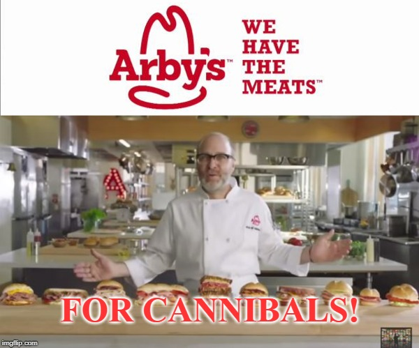 Arby's for cannibals! | FOR CANNIBALS! | image tagged in arby's,meat,cannibalism,funny,fast food | made w/ Imgflip meme maker