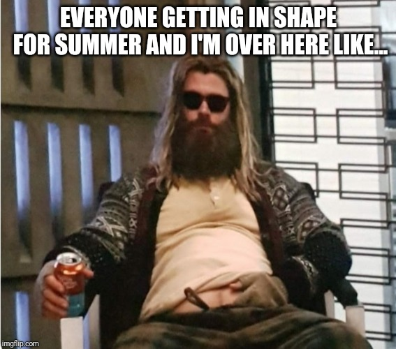 Beach body |  EVERYONE GETTING IN SHAPE FOR SUMMER AND I'M OVER HERE LIKE... | image tagged in memes,avengers endgame,summer,funny memes,endgame | made w/ Imgflip meme maker