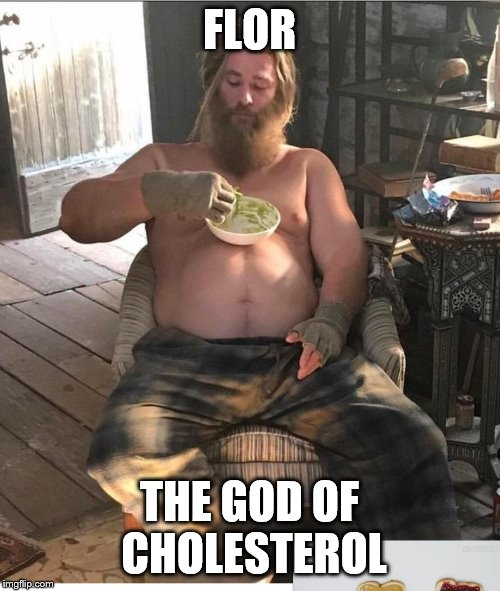fat, lazy thor | FLOR THE GOD OF CHOLESTEROL | image tagged in fat thor guac | made w/ Imgflip meme maker