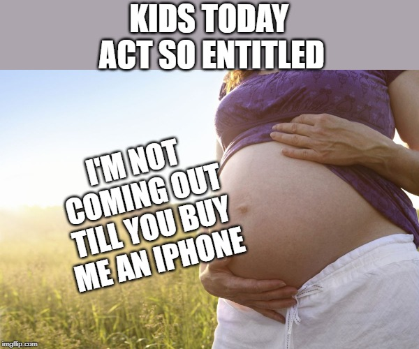 Pregnant Woman | KIDS TODAY ACT SO ENTITLED I'M NOT COMING OUT TILL YOU BUY ME AN IPHONE | image tagged in pregnant woman | made w/ Imgflip meme maker