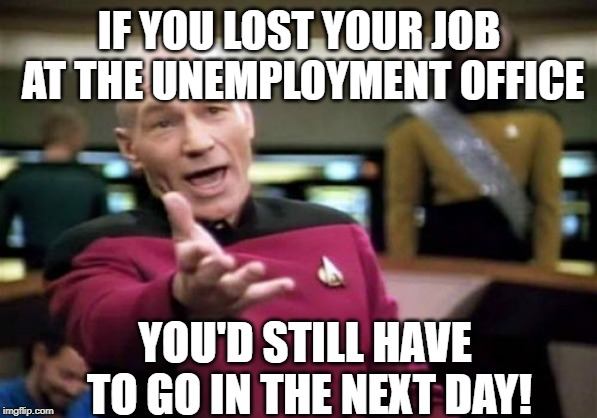 Picard Wtf | IF YOU LOST YOUR JOB AT THE UNEMPLOYMENT OFFICE YOU'D STILL HAVE TO GO IN THE NEXT DAY! | image tagged in memes,picard wtf | made w/ Imgflip meme maker