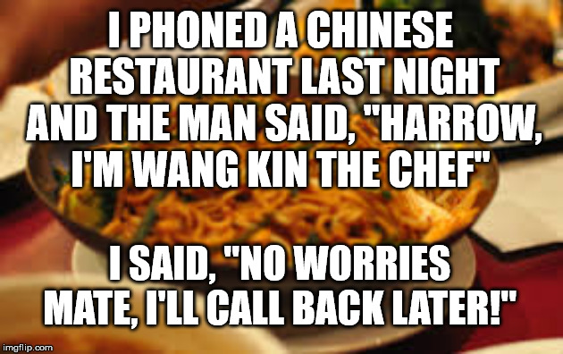 "Chinese Chef | I PHONED A CHINESE RESTAURANT LAST NIGHT AND THE MAN SAID, ""HARROW, I'M WANG KIN THE CHEF"" I SAID, ""NO WORRIES MATE, I'LL CALL BACK LATER!"" 
