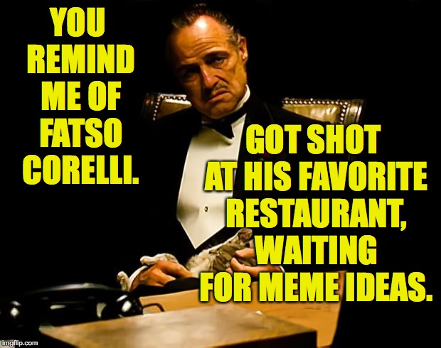 Godfather | YOU REMIND ME OF FATSO CORELLI. GOT SHOT AT HIS FAVORITE RESTAURANT, WAITING FOR MEME IDEAS. | image tagged in godfather | made w/ Imgflip meme maker
