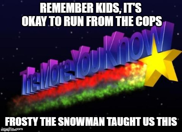 the more you know | REMEMBER KIDS, IT'S OKAY TO RUN FROM THE COPS FROSTY THE SNOWMAN TAUGHT US THIS | image tagged in the more you know,christmas,frosty the snowman,psa,cops,kids | made w/ Imgflip meme maker