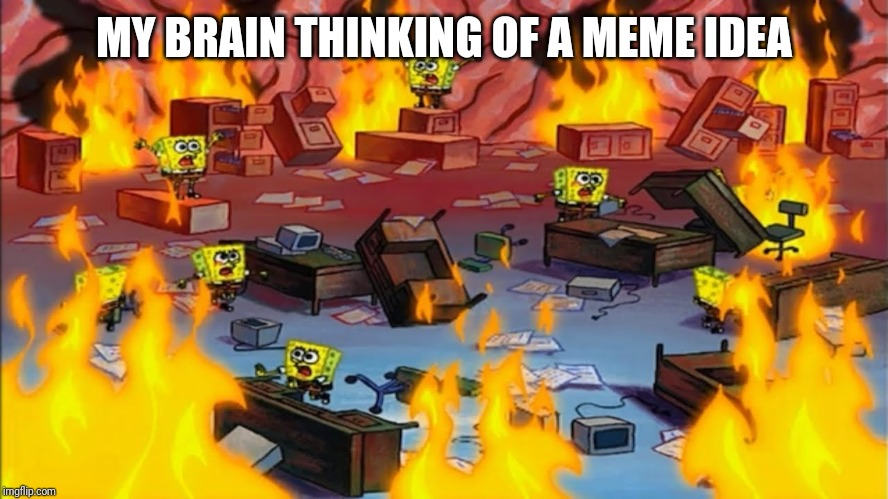 Spongebobs panicking | MY BRAIN THINKING OF A MEME IDEA | image tagged in spongebobs panicking | made w/ Imgflip meme maker