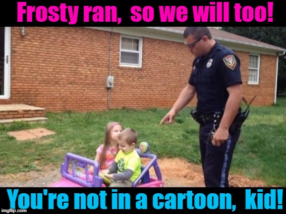 Frosty ran,  so we will too! You're not in a cartoon,  kid! | made w/ Imgflip meme maker