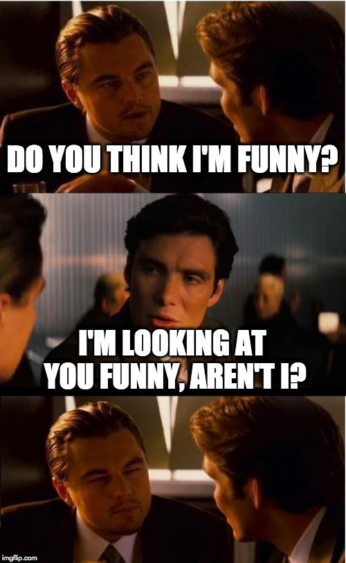Inception Meme | DO YOU THINK I'M FUNNY? I'M LOOKING AT YOU FUNNY, AREN'T I? | image tagged in memes,inception | made w/ Imgflip meme maker