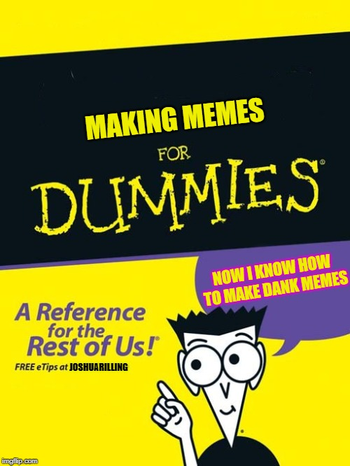 For dummies book |  MAKING MEMES; NOW I KNOW HOW TO MAKE DANK MEMES; JOSHUARILLING | image tagged in for dummies book | made w/ Imgflip meme maker