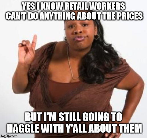sassy black woman | YES I KNOW RETAIL WORKERS CAN'T DO ANYTHING ABOUT THE PRICES BUT I'M STILL GOING TO HAGGLE WITH Y'ALL ABOUT THEM | image tagged in sassy black woman | made w/ Imgflip meme maker