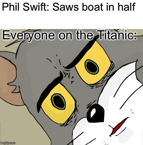 Unsettled Tom |  Phil Swift: Saws boat in half; Everyone on the Titanic: | image tagged in memes,unsettled tom,phil swift,titanic,phil swift that's a lotta damage flex tape/seal | made w/ Imgflip meme maker