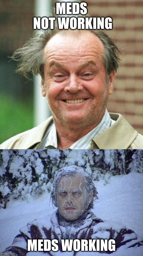 MEDS NOT WORKING MEDS WORKING | image tagged in memes,jack nicholson the shining snow,jack nicholson crazy hair | made w/ Imgflip meme maker