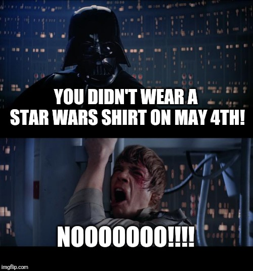 Star Wars No Meme | YOU DIDN'T WEAR A STAR WARS SHIRT ON MAY 4TH! NOOOOOOO!!!! | image tagged in memes,star wars no,may the 4th | made w/ Imgflip meme maker
