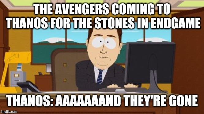 Aaaaand Its Gone Meme | THE AVENGERS COMING TO THANOS FOR THE STONES IN ENDGAME THANOS: AAAAAAAND THEY'RE GONE | image tagged in memes,aaaaand its gone | made w/ Imgflip meme maker