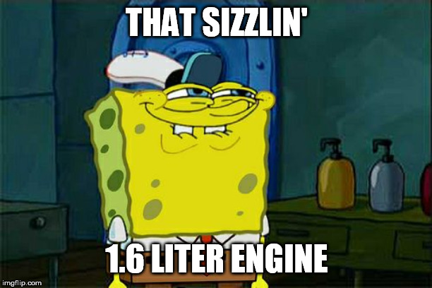 Dont You Squidward Meme | THAT SIZZLIN' 1.6 LITER ENGINE | image tagged in memes,dont you squidward | made w/ Imgflip meme maker