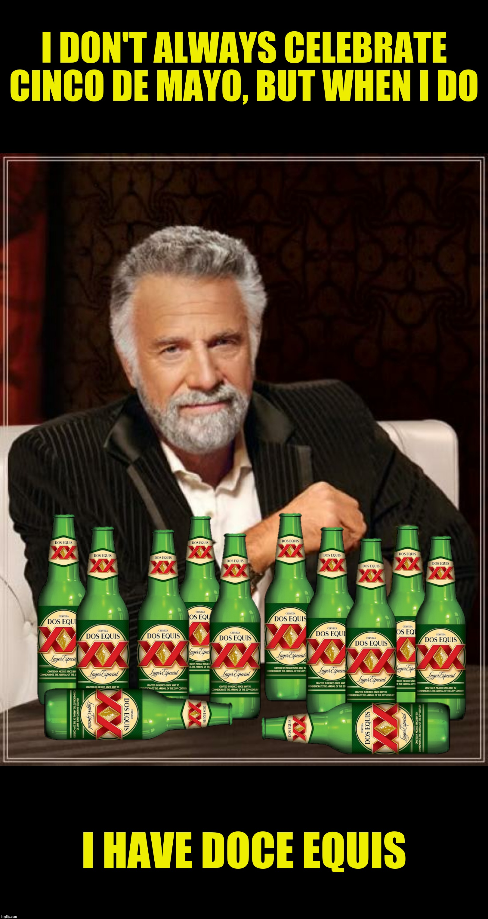 Bad Photoshop Cinco De Mayo presents:  Stay thirsty my friends | I DON'T ALWAYS CELEBRATE CINCO DE MAYO, BUT WHEN I DO I HAVE DOCE EQUIS | image tagged in bad photoshop sunday,the most interesting man in the world,cinco de mayo,dos equis | made w/ Imgflip meme maker
