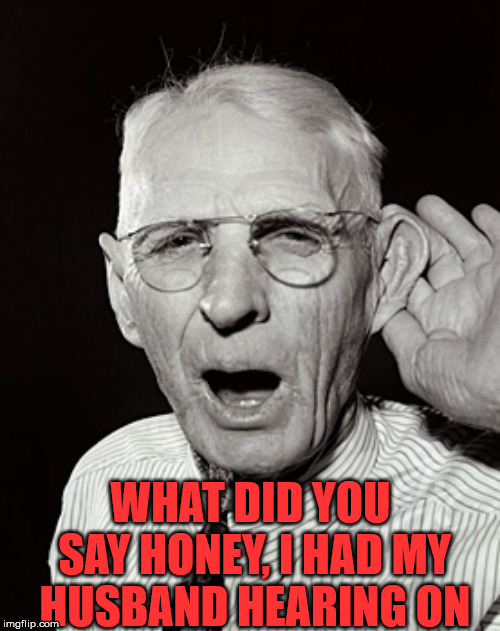 Men hear what they want and do not remember it | WHAT DID YOU SAY HONEY, I HAD MY HUSBAND HEARING ON | image tagged in deaf man says,husband,hearing,what | made w/ Imgflip meme maker