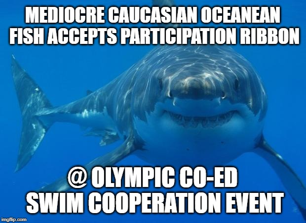 Straight White Shark | MEDIOCRE CAUCASIAN OCEANEAN FISH ACCEPTS PARTICIPATION RIBBON @ OLYMPIC CO-ED SWIM COOPERATION EVENT | image tagged in straight white shark | made w/ Imgflip meme maker