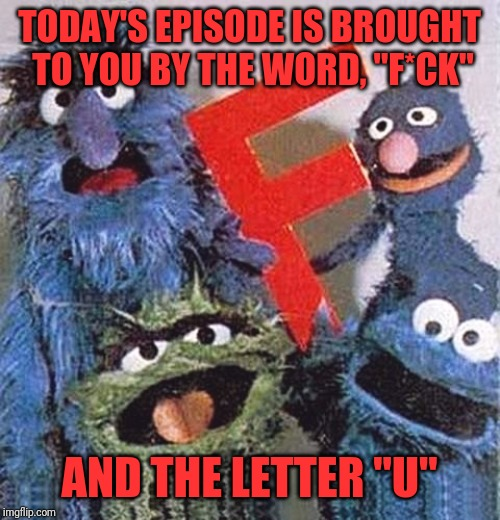 "TODAY'S EPISODE IS BROUGHT TO YOU BY THE WORD, ""F*CK"" AND THE LETTER ""U"" 