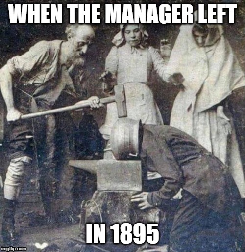 1895 WORK FUN | WHEN THE MANAGER LEFT IN 1895 | image tagged in 1895 work fun,work sucks,teamwork,teamwork makes the dream work,co-workers,manager | made w/ Imgflip meme maker