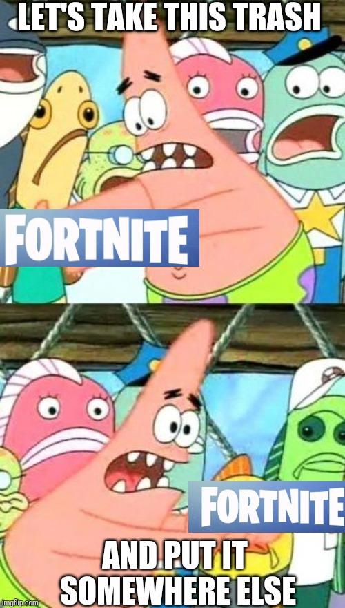 Put It Somewhere Else Patrick |  LET'S TAKE THIS TRASH; AND PUT IT SOMEWHERE ELSE | image tagged in memes,put it somewhere else patrick | made w/ Imgflip meme maker