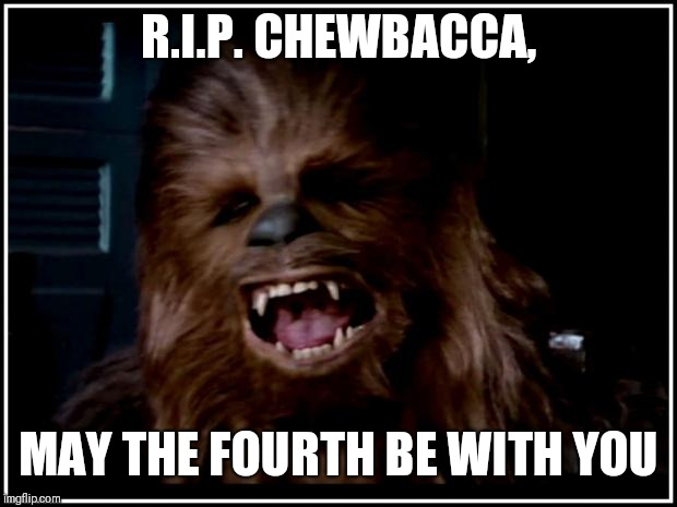 :,( | R.I.P. CHEWBACCA, MAY THE FOURTH BE WITH YOU | image tagged in chewbacca,may the 4th,rip chewbacca | made w/ Imgflip meme maker