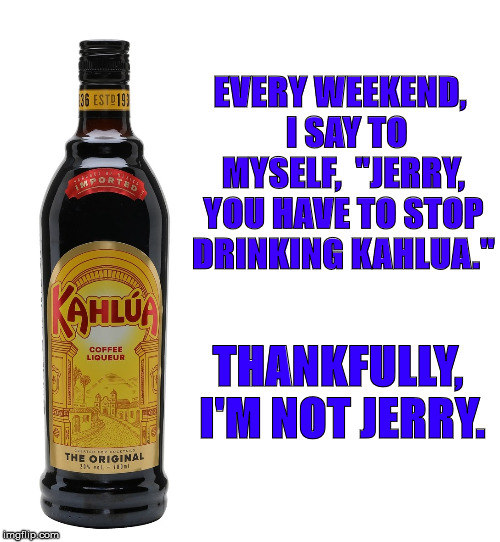 "Stop Drinking Kahlua | EVERY WEEKEND,  I SAY TO MYSELF,  ""JERRY, YOU HAVE TO STOP DRINKING KAHLUA."" THANKFULLY, I'M NOT JERRY. 