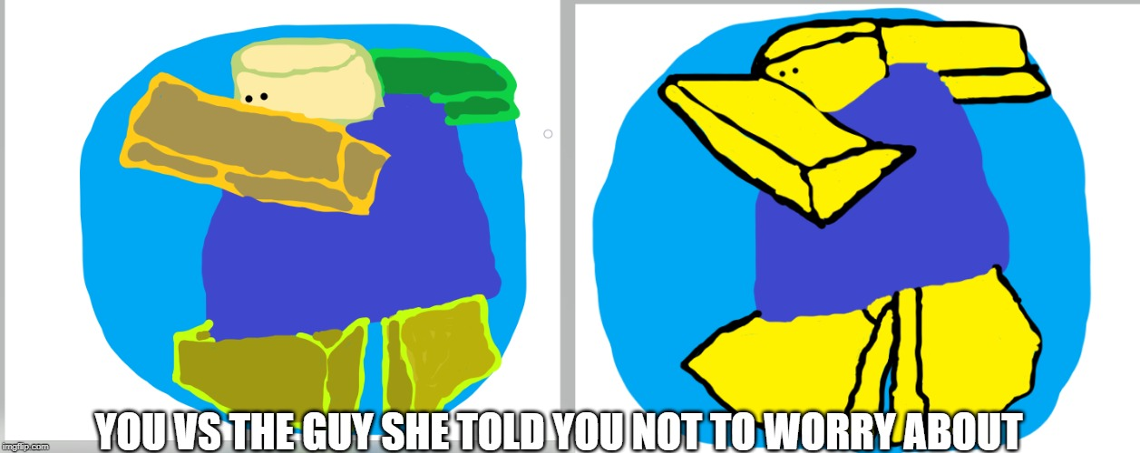 throw up dab vs banana dab | YOU VS THE GUY SHE TOLD YOU NOT TO WORRY ABOUT | image tagged in you vs the guy she tells you not to worry about,dab,drawing | made w/ Imgflip meme maker