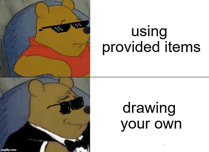 much better | using provided items drawing your own | image tagged in memes,tuxedo winnie the pooh,drawing | made w/ Imgflip meme maker