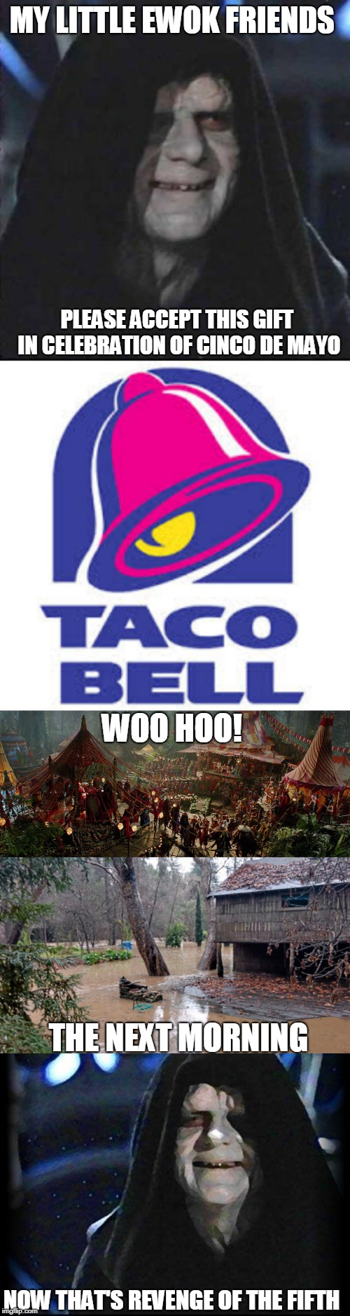 Feeling a little more evil than normal this morning | MY LITTLE EWOK FRIENDS NOW THAT'S REVENGE OF THE FIFTH PLEASE ACCEPT THIS GIFT IN CELEBRATION OF CINCO DE MAYO WOO HOO! THE NEXT MORNING | image tagged in memes,sidious error,emperor palpatine,taco bell logic,revenge of the fifth | made w/ Imgflip meme maker