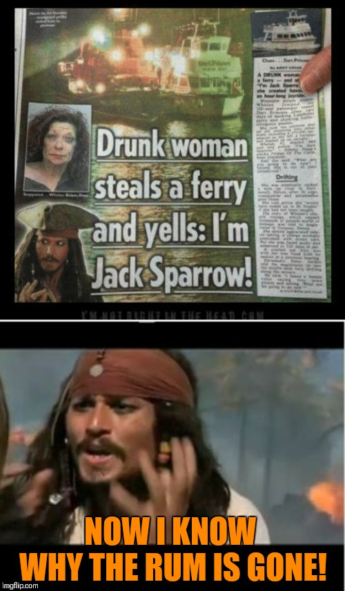 Because she drank it all!!! | NOW I KNOW WHY THE RUM IS GONE! | image tagged in memes,why is the rum gone,drunk woman,jack sparrow,44colt,funny | made w/ Imgflip meme maker