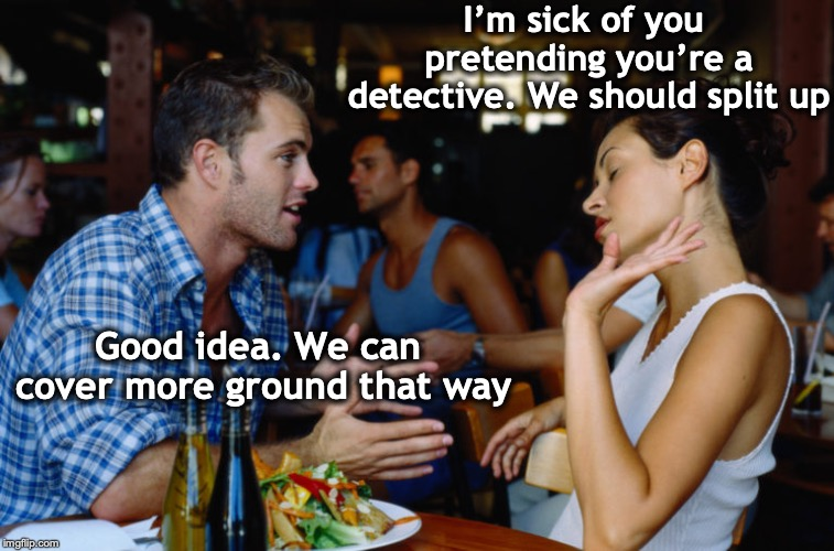 Split Personality |  I'm sick of you pretending you're a detective. We should split up; Good idea. We can cover more ground that way | image tagged in arguing couple,detective,delusional | made w/ Imgflip meme maker