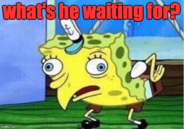 Mocking Spongebob Meme | what's he waiting for? | image tagged in memes,mocking spongebob | made w/ Imgflip meme maker